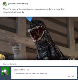 Godzilla, Tumblr, and Wtf: godzilla-saves-the-day  When I'm done with commissions, someone remind me to draw this  immediately afterwards  ode/049  Source: dickardt   ultramanultimo said:  Dun forget to draw that shot from Hotel Goji roflo-the-animator:  It's about a year later but .. I finally got around to making that doodleSpecial thanks to @dickardt for making a wtf moment so hilarious that I felt compelled to make it a drawing … even though I didn't get to it for a whole year