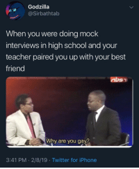 Best Friend, Godzilla, and Iphone: Godzilla  @Sirbathtab  When you were doing mock  interviews in high school and your  teacher paired you up with your best  friend  Why are you gay?  3:41 PM -2/8/19 Twitter for iPhone Lmao straight to detention right after via /r/memes http://bit.ly/2DuT7Az
