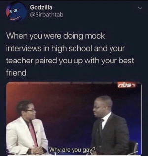 Best Friend, Godzilla, and School: Godzilla  @Sirbathtab  When you were doing mock  interviews in high school and your  teacher paired you up with your best  friend  abss  Why are you gay? That moment