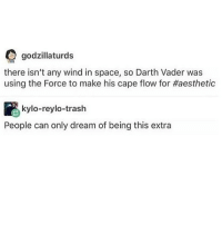 Darth Vader, Funny, and Memes: godzillaturds  there isn't any wind in space, so Darth Vader was  using the Force to make his cape flow for #aesthetic  kylo-reylo-trash  People can only dream of being this extra Meeeeeeeee | (Check link in bio!) starwarsthursday starwars starwarsfan tumblr tumblrtextpost funny starwarshumor anakinskywalker darthvader