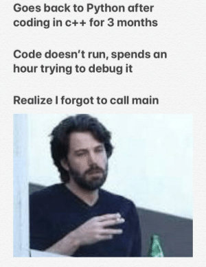 Run, Back, and Python: Goes back to Python after  coding in c++ for 3 months  Code doesn't run, spends an  hour trying to debug it  Realize I forgot to call main C++ has ruined Python for me