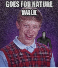 GOES FORNATURE  WALK Bad luck Brian, bad, bad luck...
