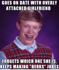 "Poor Brian, I do the same thing.: GOES ON DATE WITH OVERLY  ATTACHED GIRLFRIEND  FORGETS WHICH ONE SHE IS  KEEPS MAKING ""BERKS"" JOKES Poor Brian, I do the same thing."