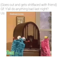 Bad, Dank Memes, and Friend: (Goes out and gets shitfaced with friend)  Gf Yall do anything bad last night?  thebraintickle  E STREET 👀👀👀