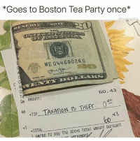 Af, Bae, and Bitch: *Goes to Boston Tea Party once*  ME 04468026 D  SERIES 2013  Ct  Se Amount:  Alm  60.43  I +TIP TAXATION IS THET 0  XATION IS THEFr 0  43  b0  +1  =TOTAL  T agr  ee to pay the above total amount pursuant  n areepent I hate hoes that post every fucking thing they do on their Snapchat like BITCH NOBODY GIVES AF WE DONT WANNA SEE 40 SELFIES OF YOU THAT ALL LOOK THE SAME AMD WE DONT GIVE AF ABOUT WHERE YOU ARE OR WHAT YOURE DOING EVERY 30 SECONDS - - - - - -FOLLOW ➡️ @atlsavagee ⬅️ FOR MORE FUNNY POSTS DAILY🔥🔥🔥🔥🔥🔥😤😤😤😤😤 - -LIKE COMMENT AND SHARE!! - - - ••••••••••••••••••••••••••••••••• funny lol lmao lmfao memes laugh nochill offensive comedy joke jokes savage kanyewest mileycyrus eminem followforfollow lilyachty yeezys justinbieber selenagonez dope lit girls bae dank dankmemes love instagram edgy hood •••••••••••••••••••••••••••••••••