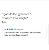 Gym, Ja Rule, and Memes: *goes to the gym once*  *doesn't lose weight*  Me:  Ja Rule @Ruleyork  I too was hustled, scammed, bamboozled,  hood winked, lead astray!!! Me 😩😩😩😂😂 🔥 Follow Us 👉 @latinoswithattitude 🔥