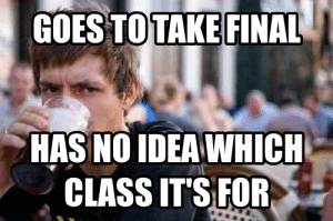 Has No Idea: GOES TOTAKE FINAL  HAS NO IDEA WHICH  CLASS ITS FOR