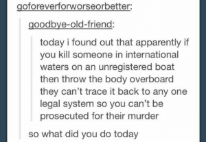 Apparently, Today, and International: goforeverforworseorbetter:  goodbye-old-friend:  today i found out that apparently if  you kill someone in international  waters on an unregistered boat  then throw the body overboard  they can't trace it back to any one  legal system so you can't be  prosecuted for their murder  so what did you do today OK then
