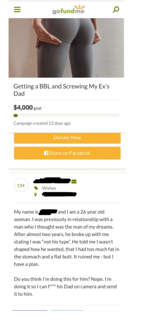 "Butt, Dad, and Ex's: gofundme  Getting a BBL and Screwing My Ex's  Dad  $4,000 goal  Campaign created 12 days ago  Donate Now  f Share on Facebook  CM  Wishes  My name is  woman. I was previously in relationship with a  man who I thought was the man of my dreams.  and I am a 26 year old  After almost two years, he broke up with me  stating I was ""not his type"". He told me I wasn't  shaped how he wanted, that I had too much fat in  the stomach and a flat butt. It ruined me - but I  have a plan.  Do you think I'm doing this for him? Nope. I'm  doing it so I can f*** his Dad on camera and send  it to him.  JII From r/dontfundme, so many red flags"