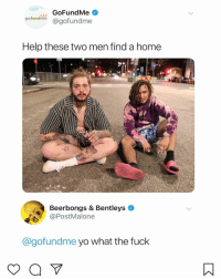 Memes, Yo, and Fuck: GoFundMe  oofundimie agofundme  Help these two men find a home  Beerbongs & Bentleys  @PostMalone  Cgofundme yo what the fuck 😂