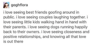 Dogs, Friends, and Love: goghflora  i love seeing best friends goofing around in  public. i love seeing couples laughing together.i  love seeing little kids walking hand in hand with  their parents. i love seeing dogs running happily  back to their owners. i love seeing closeness and  positive relationships, and knowing all that love  is out there awesomacious:  I love the happy vibes from this!