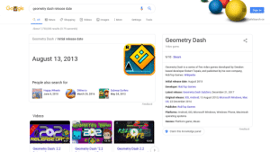 "It's Geometry Dash's birthday: Gogle  geometry dash release date  Sign in  Images  SafeSearch on  Q All  Videos  News  shopping  Tools  More  Settings  About 7,730,000 results (0.75 seconds)  Geometry Dash Initial release date  Geometry Dash  Video game  9/10 Steam  August 13, 2013  Geometry Dash is a series of five video games developed by Sweden-  based developer Robert Topala, and published by his own company,  RobTop Games. Wikipedia  Initial release date: August 2013  People also search for  Developer: RobTop Games  ERHappy Wheels  June 4, 2010  Subway Surfers  May 24, 2012  Slither.io  Latest release: Geometry Dash SubZero; December 21, 2017  March 25, 2016  Original release: ioS, Android; 13 August 2013; Microsoft Windows, Mac  OS; 22 December 2014  Feedback  Publisher: RobTop Games  Platforms: Android, ioS, Microsoft Windows, Windows Phone, Macintosh  Videos  operating systems  Genres: Platform game, Music  GEOMETRY UASH  RE  CEOME  Feedback  Claim this knowledge panel  RELEASE DA  3:07  10:10  10:03  Geometry Dash ""2.2  Geometry Dash: 2.2  Geometry Dash 2.2 It's Geometry Dash's birthday"