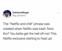 "Chill, Dad, and Netflix: GoHomeRoger  @g_dynamo  The ""Netflix and chill"" phrase was  created when Netflix was trash. Now  tho? You betta get the hell off me! This  Netflix exclusive starting to heat up! Her: hey lets do something else 😏 Me: ..and miss the part about Beck's dad are you INSANE"