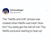 "Be Like, Chill, and Netflix: GoHomeRoger  @g_dynamo  The ""Netflix and chill"" phrase was  created when Netflix was trash. Now  tho? You betta get the hell off me! This  Netflix exclusive starting to heat up! It be like this 🤣💯 https://t.co/rzgnX66Nti"