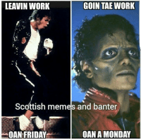 Accurate as fuck...: GOIN TAE WORK  LEAVIN WORK  Scottish memes and banter  MONDAY  OAN FRIDAY Accurate as fuck...