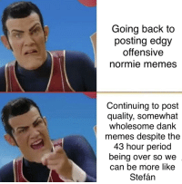 Edgy: Going back to  posting edgy  offensIVe  normie memes  Continuing to post  quality, somewhat  wholesome dank  memes despite the  43 hour period  being over so we  can be more likee  Stefán