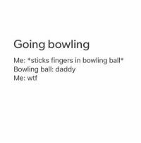 Wtf, Fingering, and Bowling: Going bowling  Me: sticks fingers in bowling ball  Bowling ball: daddy  Me: wtf DADDY IDKDKDKD