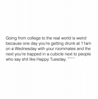 Nobody is happy it's Tuesday, Janet. @whenshappyhr: Going from college to the real world is weird  because one day you're getting drunk at 11am  on a Wednesday with your roommates and the  next you're trapped in a cubicle next to people  who say shit like Happy Tuesday  @betches Nobody is happy it's Tuesday, Janet. @whenshappyhr