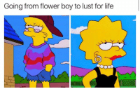 Life, Memes, and Flower: Going from flower boy to lust for life Me what the fuck