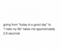 "Today Is A Good Day: going from ""today is a good day"" to  i hate my life"" takes me approximately  2.6 seconds"