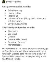waltons: going--ghost  Anti-gay companies include:  .Salvation Army  Hobby Lobby  Forever 21  Urban Outfitters (Along with racism and  anti-feminism.)  Boy Scouts America  Gay-friendly companies include:  Starbucks  Google  American Express  .Wal-mart  . General Mills cereal  Mariott Hotels  SO REMEMBER. Get some Starbucks coffee, go  on Google to shop at Wal-mart.com with your  American Express card while eating a bowl of  General Mills cereal and enjoy your stay at our  fine Mariott Hotels.