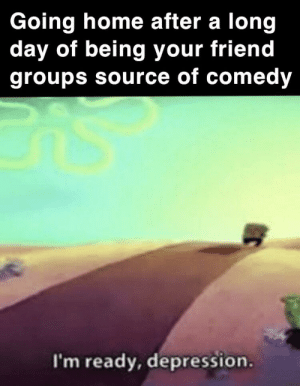 Depression, Home, and Dank Memes: Going home after a long  day of being your friend  groups source of comedy  I'm ready, depression. A little too close to home