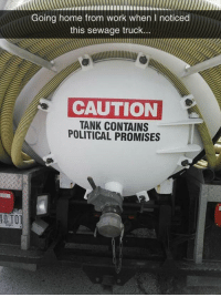 Work, Home, and Tank: Going home from work when I noticed  this sewage truck..  CAUTION  TANK CONTAINS  POLITICAL PROMISES  OTO