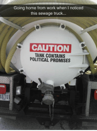Tumblr, Work, and Blog: Going home from work when I noticed  this sewage truck...  CAUTION  TANK CONTAINS  POLITICAL PROMISES srsfunny:  Beware Of This Tank's Contents
