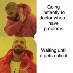 The sad truth: Going  instantly to  doctor when l  have  problems  Waiting until  it gets critical The sad truth