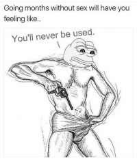 Memes, Sex, and Never: Going months without sex will have you  feeling like..  You'll never be used Is this why Cheddar Bob shot himself?