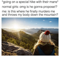 "Girls, Omg, and True: *going on a special hike with their mans*  normal girls: omg is he gonna propose!?  me: is this where he finally murders me  and throws my body down the mountain?  @absoluteworst <p><a href=""http://memehumor.net/post/171077675163/true"" class=""tumblr_blog"">memehumor</a>:</p>  <blockquote><p>True</p></blockquote>"