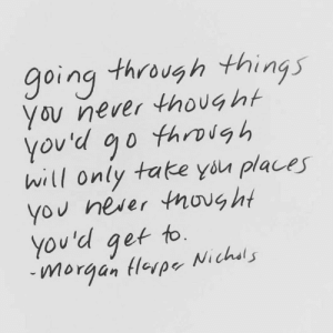 Never Thought: going through things  You never thought  through  you'd go  will only take you places  You never tnovg ht  You'd get to.  Nichsls  morgan Hlerpe