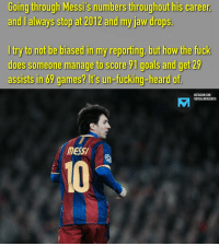Fucking, Goals, and Instagram: Going  tirough  Messi's  numbers  thiroughouthis  career  and I always stop at 2012 and my jaw drops.  I try to not be biased in my reporting, but how the fuck  does someone manage to score 91 goals and get 29  assists in 69 games? it's un-fucking-heard of  INSTAGRAM.COM/  FOOTBALLMEMESINSTA  AM  mESSI  10 For how long will this record last? 🅰️ FOREVER 🅱️ (comment how many years)