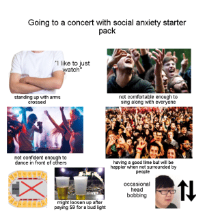 "me_irl: Going to a concert with social anxiety starter  pack  ""I like to just  watch""  not comfortable enough to  sing along with everyone  standing up with arms  crossed  not confident enough to  dance in front of others  having a good time but will be  happier when not surrounded by  people  occasional  head  bobbing  STAGE  might loosen up after  paying $9 for a bud light  21  17  15  13  11 me_irl"