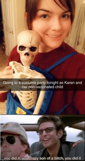 Doot doot mothertrucker.: Going to a costume party tonight as Karen and  her non-vaccinated child  imgnpCo did it. you Crazy son of a bitch, you did it Doot doot mothertrucker.