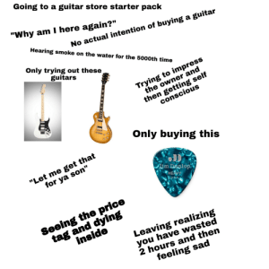 """Starter Packs, Guitar, and Time: Going to a guitar store starter pack  """"Why am I here again?""""  Hearing smoke on the water for the 5000th time  No actual intention of buying a guitar  Only trying out these  guitars  Trying to impress  the owner and  then getting self  conscious  Only buying this  """"Let me get that  for ya son""""  im DAnlop  HEAVY  SU&A  tag and dying  inside  Seeing the price  Leaving realizing  you have wasted  2 hours and then  feeling sad Going to a guitar store starter pack"""