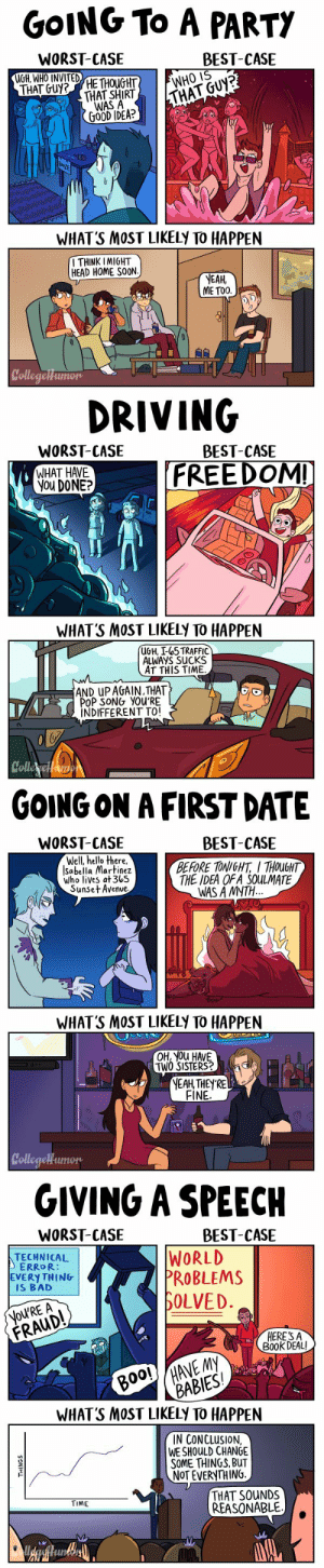 missgingerlee: paperparachute:  castorochiaro:  pr1nceshawn:    Worst Case vs. Best Case Scenarios byKarina Farek.  This is a great joke, but it's also a wonderful strategy for reducing anxiety that I learned about in therapy. If you're ever nervous about something, just ask yourself: what's the best thing that can happen? What's the worst thing? What will most likely happen? It does wonders for your nerves, really does.  My counsellor walks me through this all the time and it works??   Um…I really like this. : GOING To A PARTY  WORST-CASE  MGH, WHO INVITED  BEST-CASE  THAT SHIRTTHAI  WAS A  GOOD IDEA?  WHAT'S MOST LIKELy TO HAPPEN  I THINK IMIGHT  HEAD HOME SOON  NEAH  ME TOO.  College   DRIVING  WORST-CASE  WHAT HAVE  You DONE?  BEST-CASE  FREEDOMI  WHAT'S MOST LIKELy TO HAPPEN  UGH, I-65 TRAFFIC  ALWAyS SUcKS  AT THIS TIME  AND uPAGAIN, THAT  POP SONG YOU'RE  INDIFFERENT TO!  Colle   GOING ON A FIRST DATE  WORST-CASE  BEST-CASE  Well, hello there,  Sabella Martinez  who lives at 3b5  Sunse+ Avenve  BEFORE TONIGHT THOUGHT  THE DEA OF A SOULMATE  WAS A MYTH  WHAT'S MOST LIKELy TO HAPPEN  OH, yOU HAVE  TWO SISTERS?  EAH, THEY'RE  FINE  oleaelHumon   GIVING A SPEECH  WORST-CASE  BEST-CASE  TECHNICAL  ERROR:  ERY THING  IS BAD  WORLD  PROBLEMS  OLVED.  NOU'RE A  FRAUD  HERE'S A  B00k DEAL  00! MANE My  BABIES  Ol  WHAT'S MOST LIKELy TO HAPPEN  IN CONCLUSION  WE SHOULD CHANGE  SOME THINGS, BUT  NoT EVERYTHING.  THAT SOUNDS  REASONABLE.  TIME missgingerlee: paperparachute:  castorochiaro:  pr1nceshawn:    Worst Case vs. Best Case Scenarios byKarina Farek.  This is a great joke, but it's also a wonderful strategy for reducing anxiety that I learned about in therapy. If you're ever nervous about something, just ask yourself: what's the best thing that can happen? What's the worst thing? What will most likely happen? It does wonders for your nerves, really does.  My counsellor walks me through this all the time and it works??   Um…I really like this.