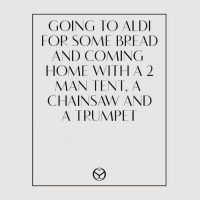 Memes, Aldi, and Coming Home: GOING TO ALDI  FOR SOME BREAD  AND COMING  HOME WITH A 2  CHAINSAW AND  A TRUMPET A