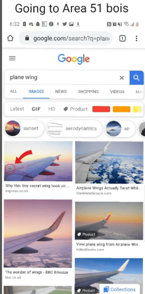 Let's gooooo: Going to Area 51 bois  0  NO  6:32  google.com/search?q=plan  (1  Google  plane wing  ALL  IMAGES  NEWS  VIDEOS  SHOPPING  MA  Latest  Product  HD  GIF  aerodynamics  sunset  air  Why this tiny secret wing hook on..  Airplane Wings Actually Twist Whil..  express.co.uk  travelandleisure.com  Product  View plane wing from Airplane Win...  videoblocks.com  The wonder of wings BBC Bitesize  bbc.co.uk  Collections  Product Let's gooooo