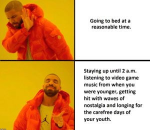 me_irl by onelyjo FOLLOW HERE 4 MORE MEMES.: Going to bed at a  reasonable time.  Staying up until 2 a.m.  listening to video game  music from when you  were younger, getting  hit with waves of  nostalgia and longing for  the carefree days of  your youth. me_irl by onelyjo FOLLOW HERE 4 MORE MEMES.