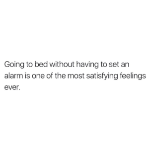 random-showerthoughts:Random Shower thoughts, follow us @random-showerthoughts: Going to bed without having to set an  alarm is one of the most satisfying feelings  ever. random-showerthoughts:Random Shower thoughts, follow us @random-showerthoughts