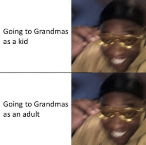 It's the best: Going to Grandmas  as a kid  Going to Grandmas  as an adult It's the best