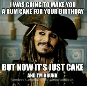 rum: GOING TO MAKE  A RUM CAKE FOR YOUR BIRTHDAY  WAS  YOU  BUT NOWITS JUST CAKE  AND IM DRUNK  facebook.cont soff cialcaptainjack