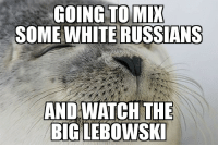 Money, White, and Russians: GOING TO MIX  SOME  WHITE RUSSIANS  ANDIWATCH THE  BIGLEBOWSK Wheres my money Lebowski?