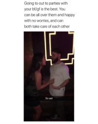 Mood, Best, and Happy: Going to out to parties with  your bf/gf is the best. You  can be all over them and happy  with no worries, and can  both take care of each other  So sad This is a big mood (via: @nategawd )