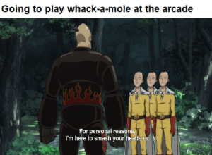 Smashing, Mole, and Dank Memes: Going to play whack-a-mole at the arcade  For personal reasons  I'm here to smash your heads ir  S, It's only personnel