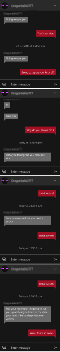 Creepy, Fucking, and Head: Going to rape you  That's not nice.  22 Oct 2018 at 9:51:52 a.m.  Going to rape you  Going to report you. Fuck off.  」 Enter message   Sc  Rape you  Why do you always DC :(  Today at 12:38:46 p.m.  Haha you talking shit you make me  sick  SIC  Enter message   Huh? Wdym?  Today at 2:52:54 p.m.  Your mommy told me you need a  smack  Haha ew wtf?  Today at 3:09:57 p.m.  Enter message   Haha ew wtf?  Today at 3:09:57 p.m.  Hey your fucking fat im going to cut  you up and eat you listen to cry while  your head is being deep fried mm  yummy  Wow. That's so sweet.  JEnter message This Creep On Xbox Live... :/