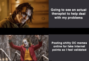 At least our sadness brings us together so we can meet new people :): Going to see an actual  therapist to help deal  with my problems  Posting shitty OC memes  online for fake internet  points so I feel validated At least our sadness brings us together so we can meet new people :)
