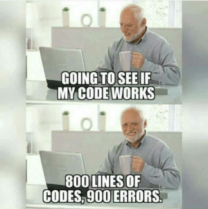 Programmer: GOING TO SEE IF  MY CODE WORKS  800 LINES OF  CODES,900 ERRORS Programmer
