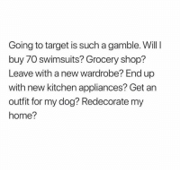 Target, Home, and Swimsuits: Going to target is such a gamble. Will I  buy 70 swimsuits? Grocery shop?  Leave with a new wardrobe? End up  with new kitchen appliances? Get an  outfit for my dog? Redecorate my  home?